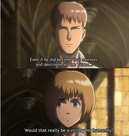 Jean asks Armin if Eren going down a monstrous path would help humanity.  Is Eren Evil? Attack on Titan Season 1 Episode 25
